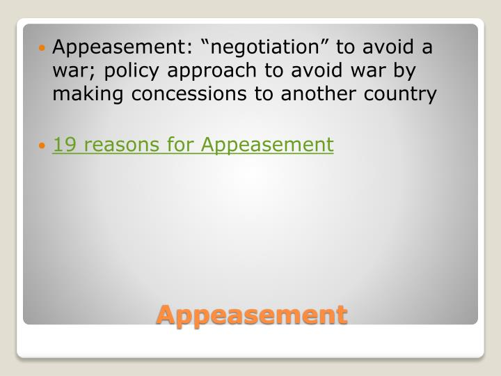 """Appeasement: """"negotiation"""" to avoid a war; policy approach to avoid war by making concessions to another country"""
