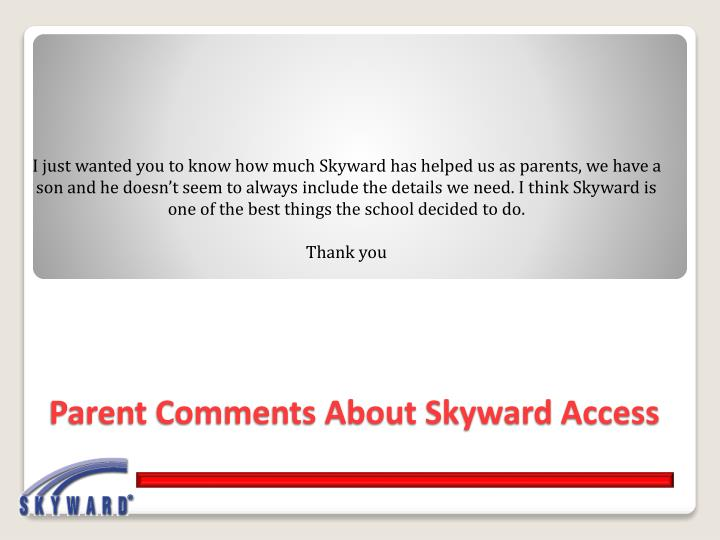 I just wanted you to know how much Skyward has helped us as parents, we have a son and