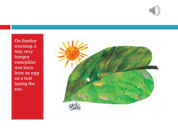 On Sunday morning, a tiny, very hungry caterpillar was born from an egg on a leaf laying the sun.