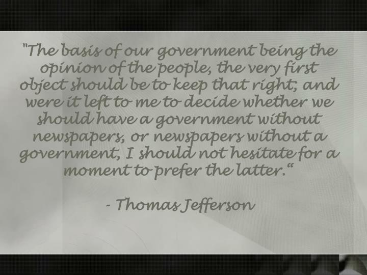 """""""The basis of our government being the opinion of the people, the very first object should be to keep that right; and were it left to me to decide whether we should have a government without newspapers, or newspapers without a government, I should not hesitate for a moment to prefer the latter."""""""