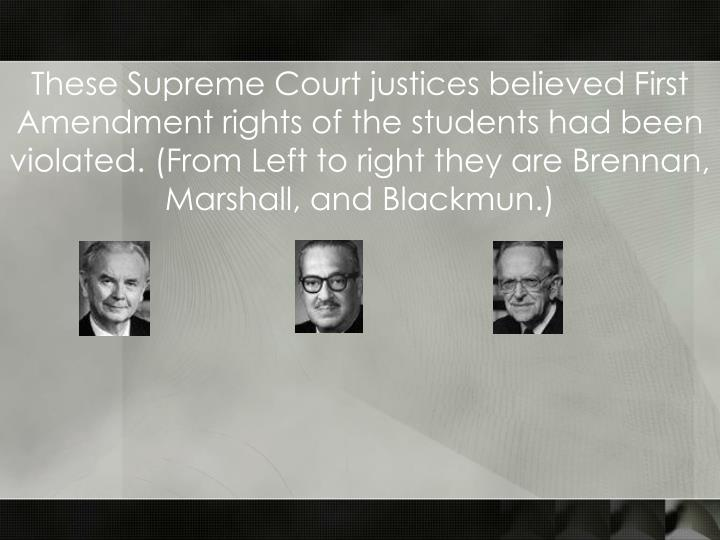 These Supreme Court justices believed First Amendment rights of the students had been violated. (From Left to right they are Brennan, Marshall, and Blackmun.)