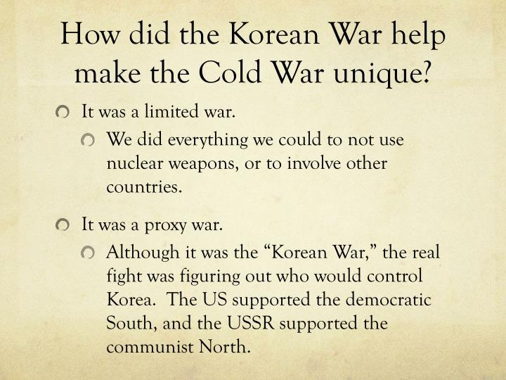 How did the Korean War help make the Cold War unique?