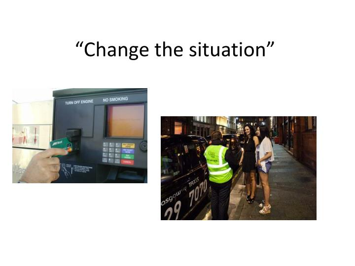 """Change the situation"""