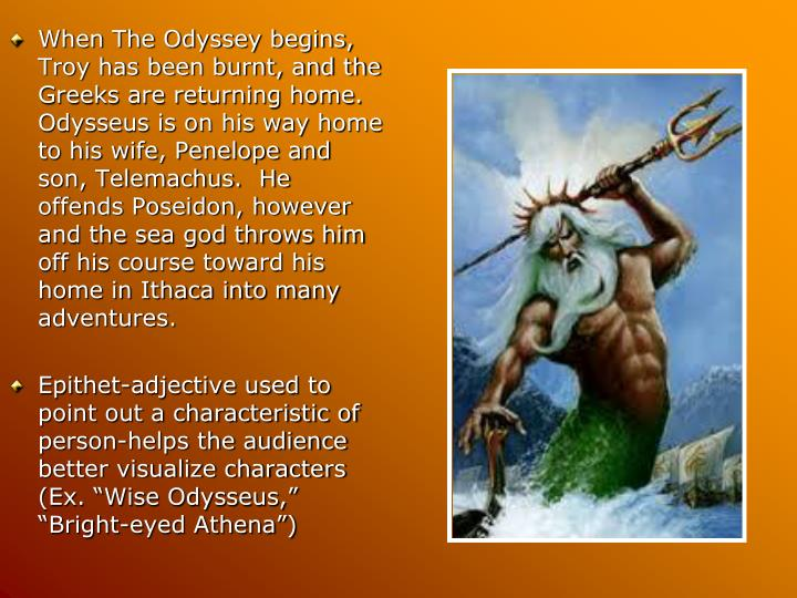When The Odyssey begins, Troy has been burnt, and the Greeks are returning home.  Odysseus is on his way home to his wife, Penelope and son, Telemachus.  He offends Poseidon, however and the sea god throws him off his course toward his home in Ithaca into many adventures.