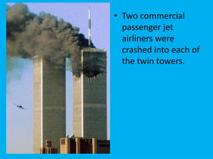 Two commercial passenger jet airliners were crashed into each of the twin towers.