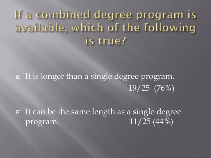 If a combined degree program is available, which of the following is true?