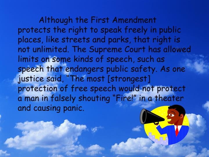"Although the First Amendment protects the right to speak freely in public places, like streets and parks, that right is not unlimited. The Supreme Court has allowed limits on some kinds of speech, such as speech that endangers public safety. As one justice said, ""The most [strongest] protection of free speech would not protect a man in falsely shouting ""Fire!"" in a theater and causing panic."