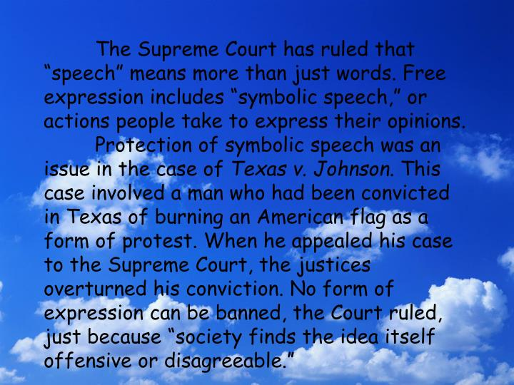 "The Supreme Court has ruled that ""speech"" means more than just words. Free expression includes ""symbolic speech,"" or actions people take to express their opinions."