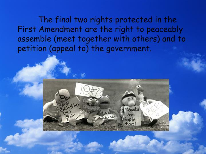 The final two rights protected in the First Amendment are the right to peaceably assemble (meet together with others) and to petition (appeal to) the government.