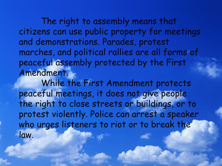 The right to assembly means that citizens can use public property for meetings and demonstrations. Parades, protest marches, and political rallies are all forms of peaceful assembly protected by the First Amendment.
