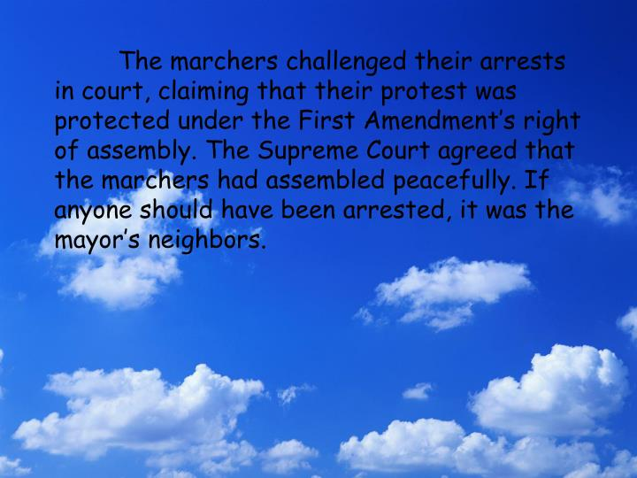 The marchers challenged their arrests in court, claiming that their protest was protected under the First Amendment's right of assembly. The Supreme Court agreed that the marchers had assembled peacefully. If anyone should have been arrested, it was the mayor's neighbors.