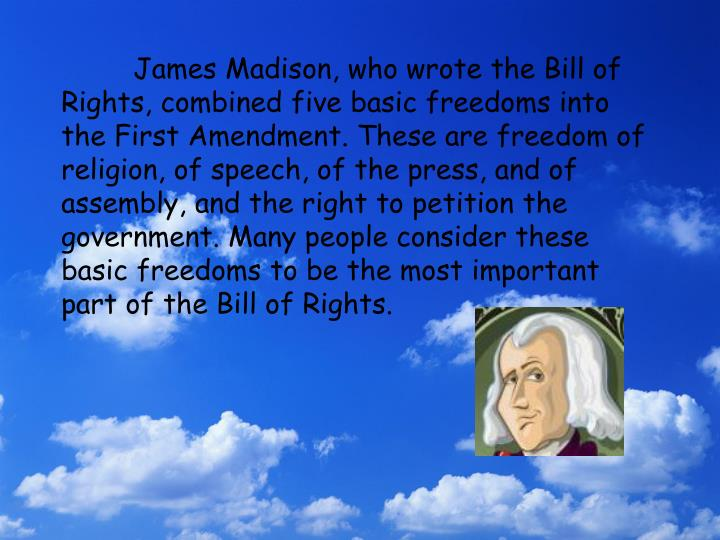 James Madison, who wrote the Bill of Rights, combined five basic freedoms into the First Amendment. These are freedom of religion, of speech, of the press, and of assembly, and the right to petition the government. Many people consider these basic freedoms to be the most important part of the Bill of Rights.
