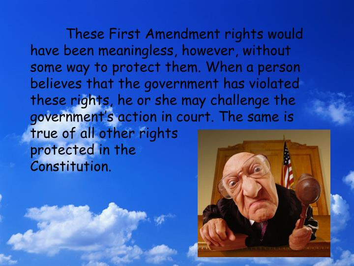These First Amendment rights would have been meaningless, however, without some way to protect them. When a person believes that the government has violated these rights, he or she may challenge the government's action in court. The same is true of all other rights