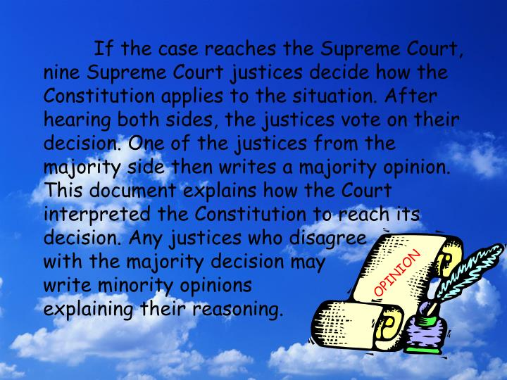 If the case reaches the Supreme Court, nine Supreme Court justices decide how the Constitution applies to the situation. After hearing both sides, the justices vote on their decision. One of the justices from the majority side then writes a majority opinion. This document explains how the Court interpreted the Constitution to reach its decision. Any justices who disagree