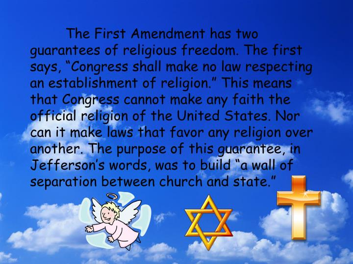 "The First Amendment has two guarantees of religious freedom. The first says, ""Congress shall make no law respecting an establishment of religion."" This means that Congress cannot make any faith the official religion of the United States. Nor can it make laws that favor any religion over another. The purpose of this guarantee, in Jefferson's words, was to build ""a wall of separation between church and state."""