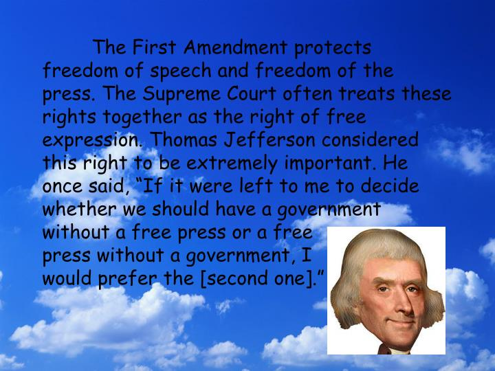 "The First Amendment protects freedom of speech and freedom of the press. The Supreme Court often treats these rights together as the right of free expression. Thomas Jefferson considered this right to be extremely important. He once said, ""If it were left to me to decide whether we should have a government without a free press or a free"