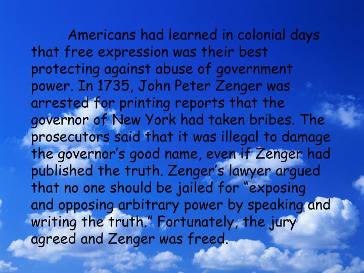 "Americans had learned in colonial days that free expression was their best protecting against abuse of government power. In 1735, John Peter Zenger was arrested for printing reports that the governor of New York had taken bribes. The prosecutors said that it was illegal to damage the governor's good name, even if Zenger had published the truth. Zenger's lawyer argued that no one should be jailed for ""exposing and opposing arbitrary power by speaking and writing the truth."" Fortunately, the jury agreed and Zenger was freed."