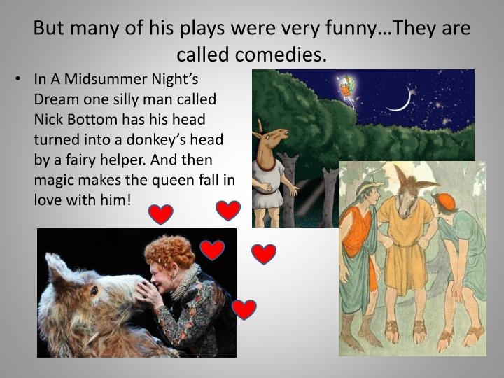 But many of his plays were very funny…They are called comedies.