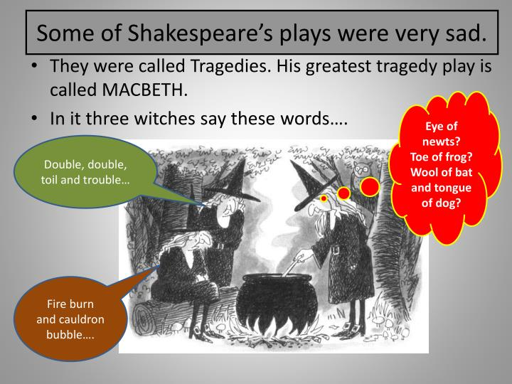 Some of Shakespeare's plays were very sad.