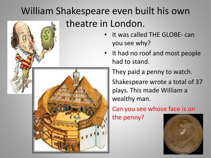 William Shakespeare even built his own theatre in London.