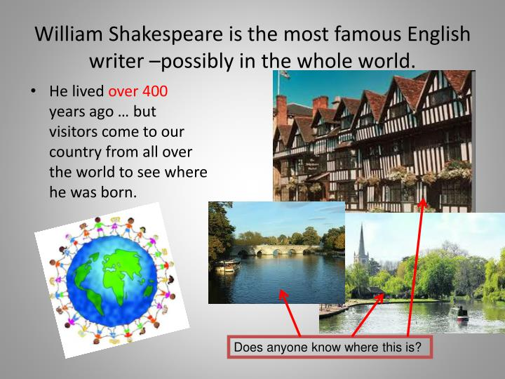 William Shakespeare is the most famous English writer –possibly in the whole world.