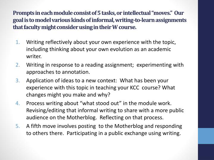 "Prompts in each module consist of 5 tasks, or intellectual ""moves.""  Our goal is to model various kinds of informal, writing-to-learn assignments that faculty might consider using in their W course"