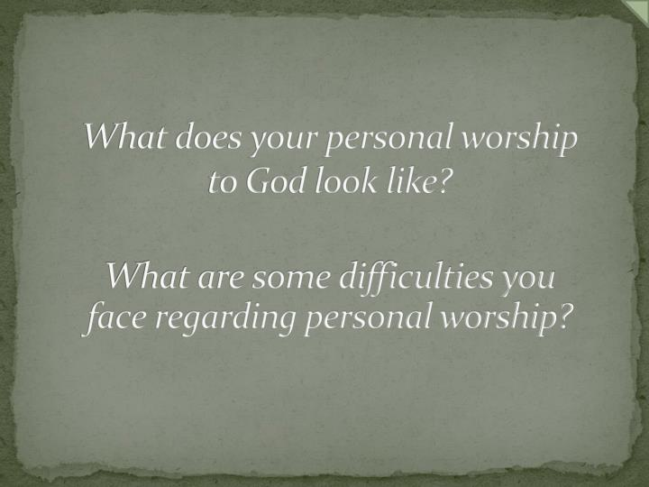 What does your personal worship to God look like?