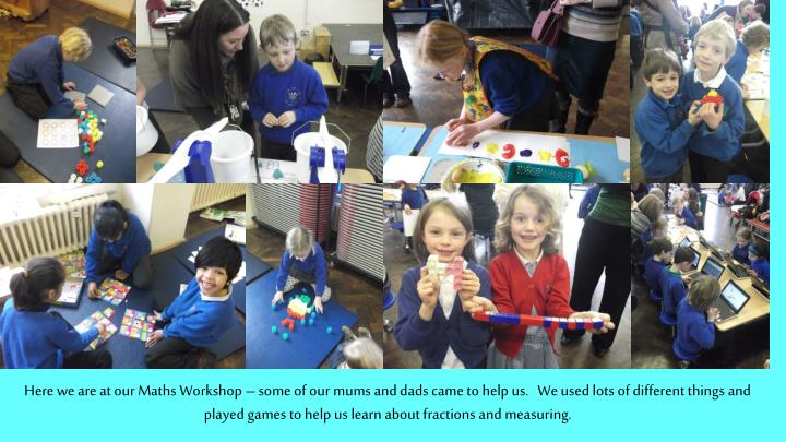 Here we are at our Maths Workshop – some of our mums and dads came to help us.   We used lots of different things and played games to help us learn about fractions and measuring.