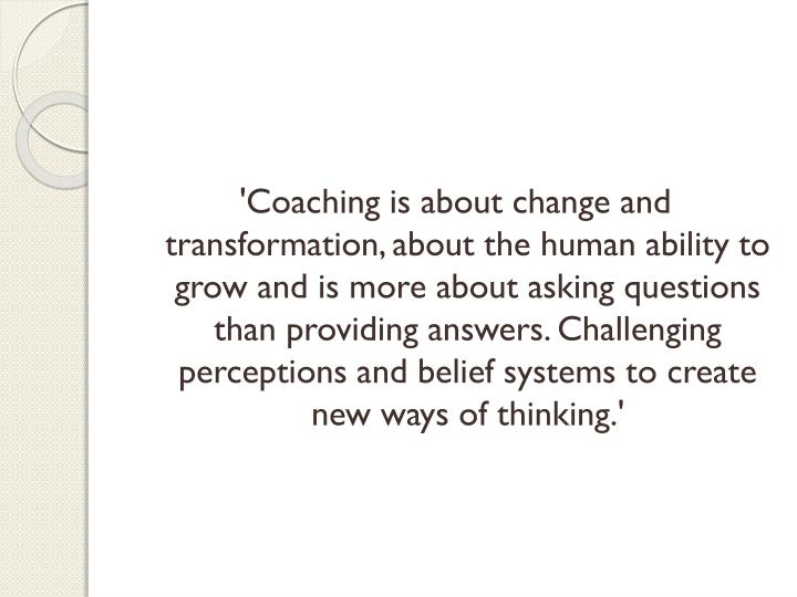 'Coaching is about change and transformation, about the human ability to