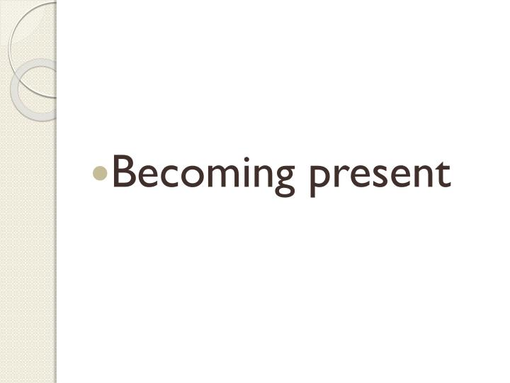 Becoming present
