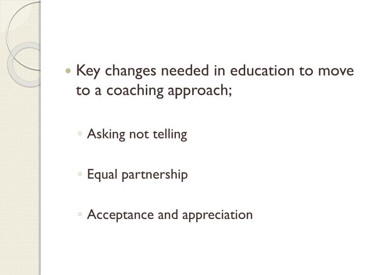 Key changes needed in education to move to a coaching approach;