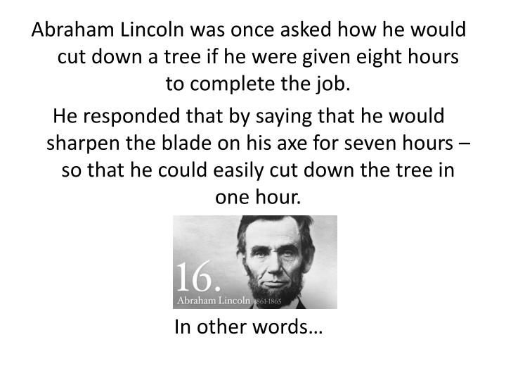 Abraham Lincoln was once asked how he would cut down a tree if he were given eight hours to complete the job.
