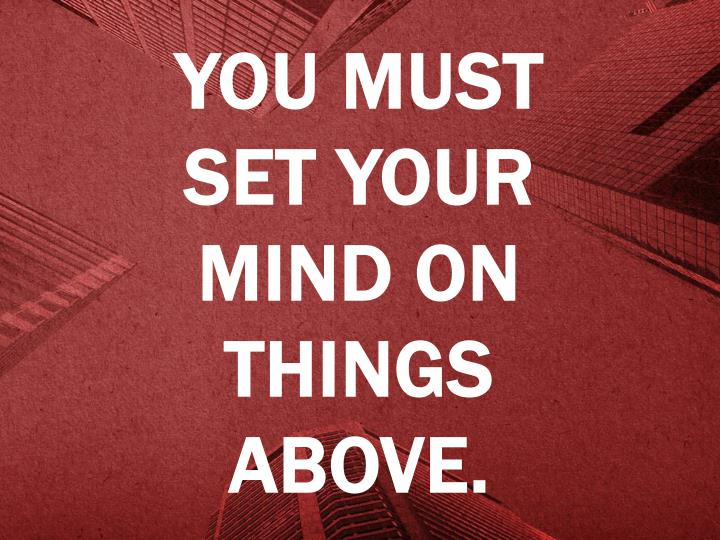 You must set your mind on things above.