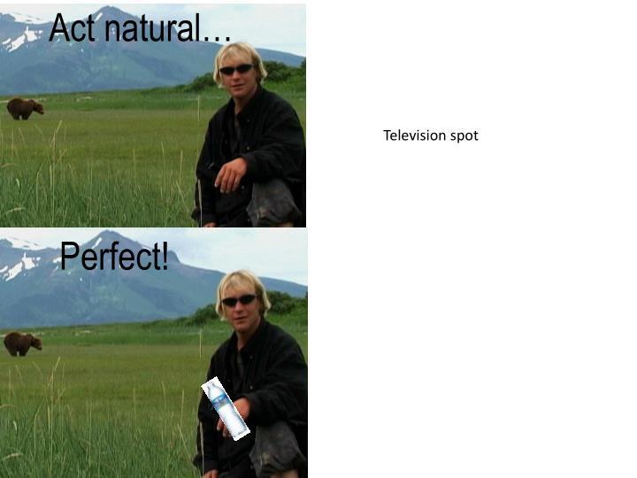 Act natural…