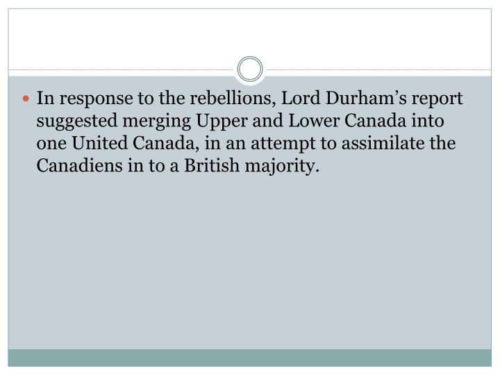 In response to the rebellions, Lord Durham's report suggested merging Upper and Lower Canada into one United Canada, in an attempt to assimilate the