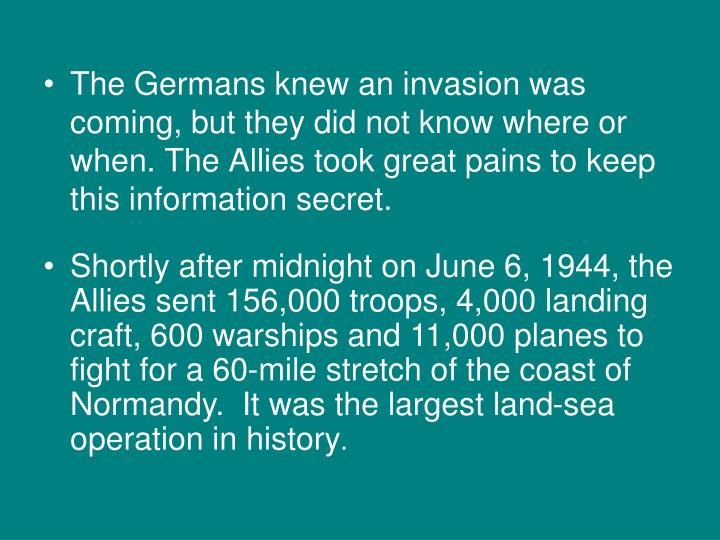 The Germans knew an invasion was coming, but they did not know where or when. The Allies took great pains to keep this information secret.