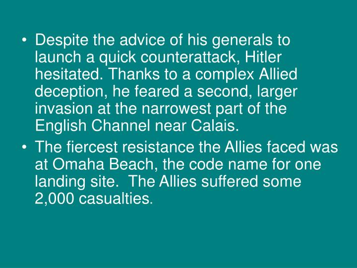Despite the advice of his generals to launch a quick counterattack, Hitler hesitated. Thanks to a complex Allied deception, he feared a second, larger invasion at the narrowest part of the English Channel near Calais.