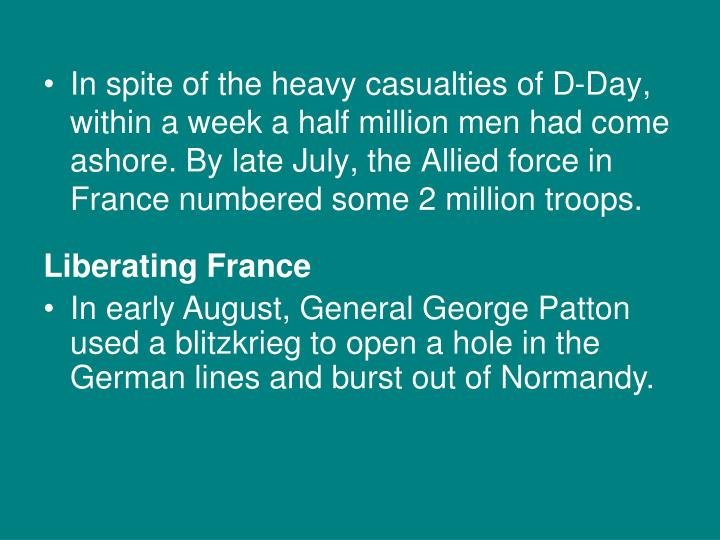 In spite of the heavy casualties of D-Day, within a week a half million men had come ashore. By late July, the Allied force in France numbered some 2 million troops.