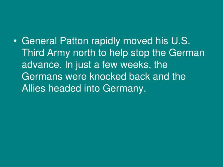 General Patton rapidly moved his U.S. Third Army north to help stop the German advance. In just a few weeks, the Germans were knocked back and the Allies headed into Germany.