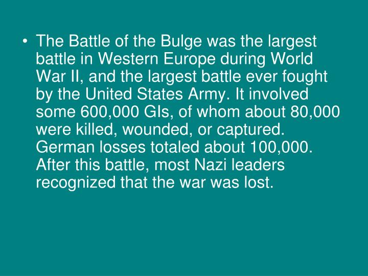 The Battle of the Bulge was the largest battle in Western Europe during World War II, and the largest battle ever fought by the United States Army. It involved some 600,000 GIs, of whom about 80,000 were killed, wounded, or captured. German losses totaled about 100,000. After this battle, most Nazi leaders recognized that the war was lost.