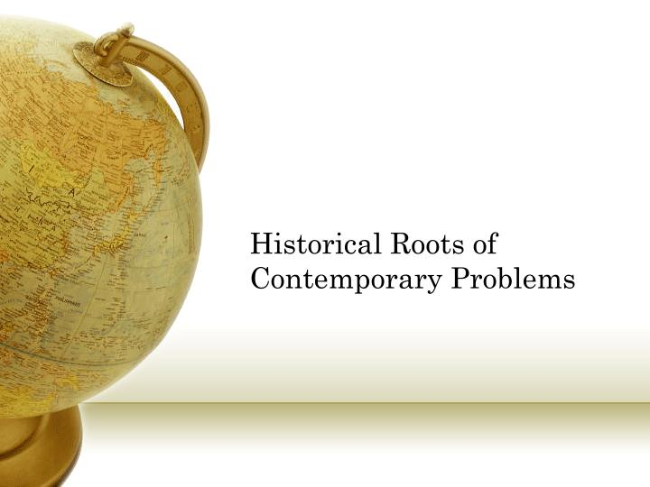 Historical Roots of Contemporary Problems