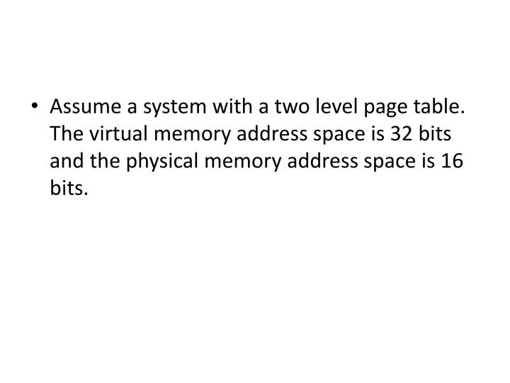 Assume a system with a two level page table. The virtual memory address space is 32 bits and the physical memory address space is 16 bits.