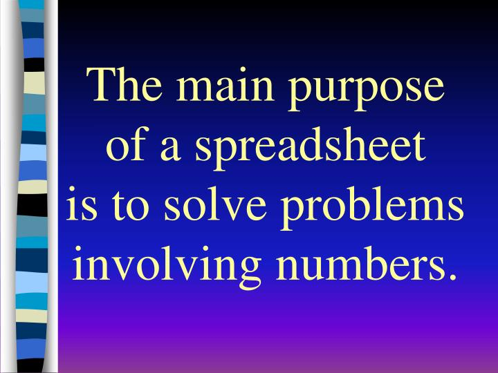 The main purpose of a spreadsheet