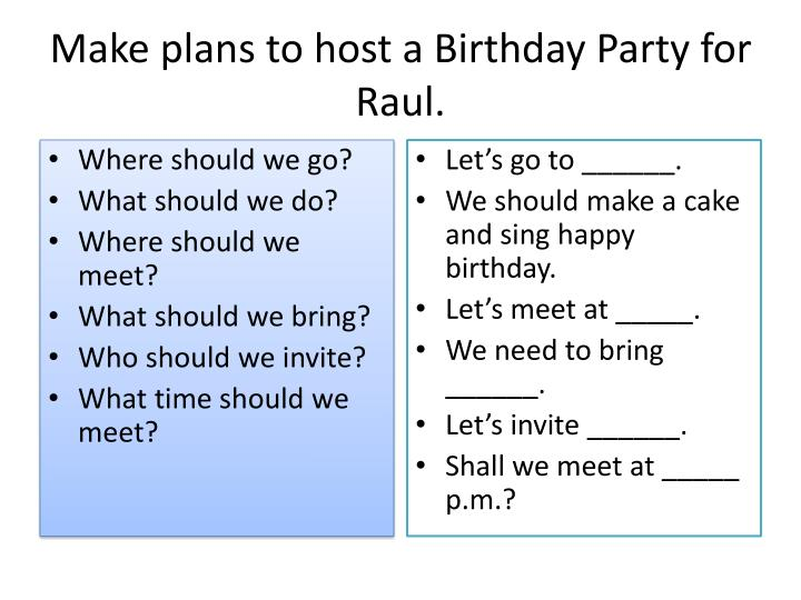 Make plans to host a Birthday Party for Raul.