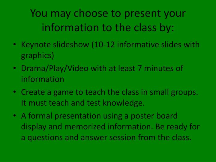 You may choose to present your information to the class by: