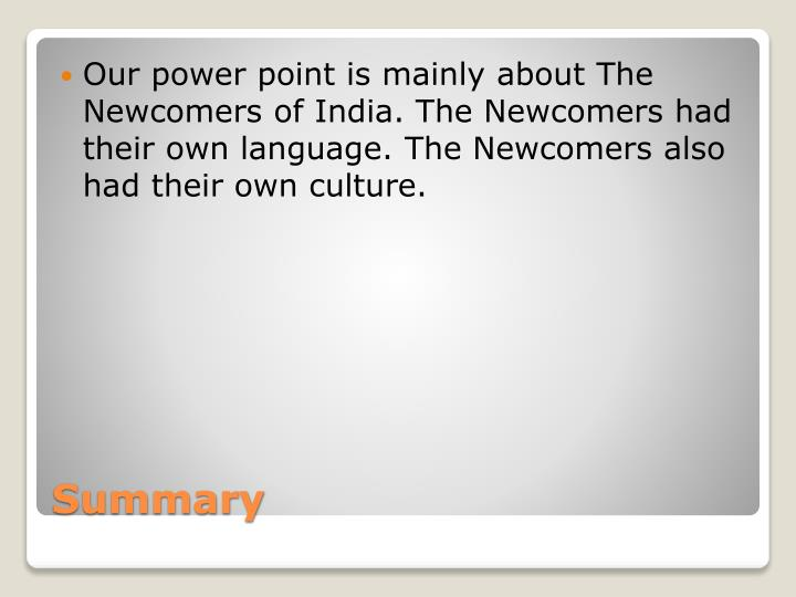 Our power point is mainly about The  Newcomers of India. The Newcomers had their own language. The Newcomers also had their own culture.