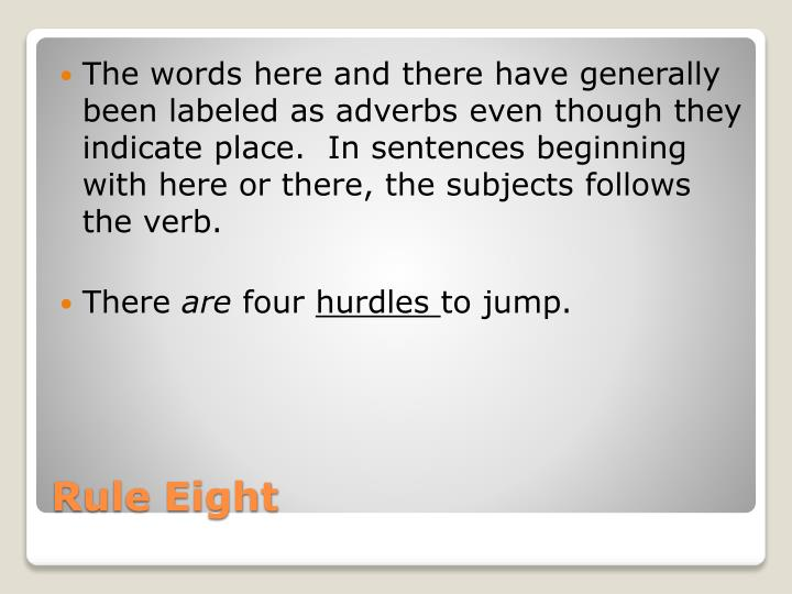 The words here and there have generally been labeled as adverbs even though they indicate place.  In sentences beginning with here or there, the subjects follows the verb.