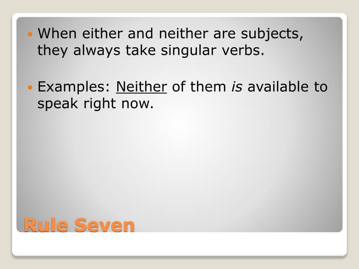 When either and neither are subjects, they always take singular verbs.