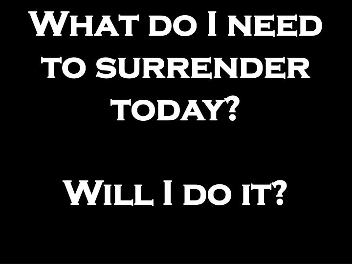 What do I need to surrender today?