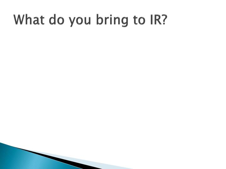What do you bring to IR?